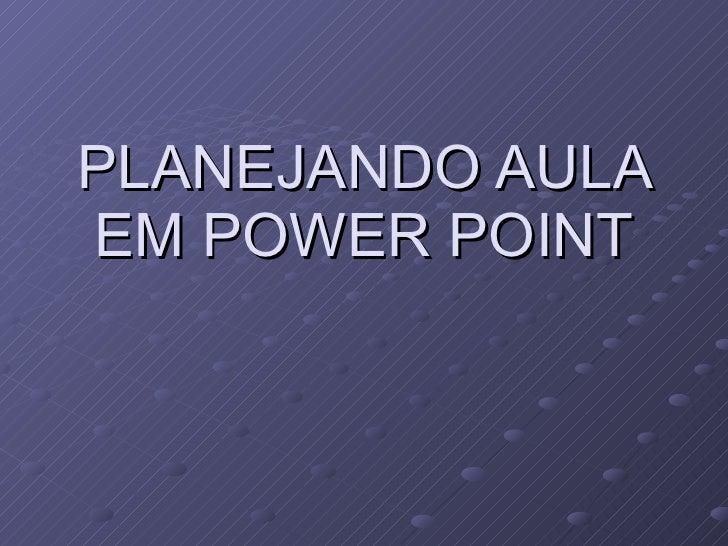 PLANEJANDO AULA EM POWER POINT