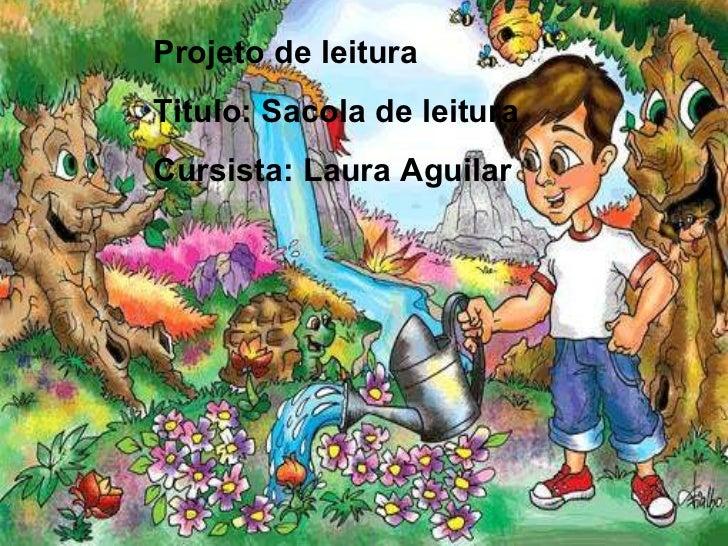 Projeto de leitura Titulo: Sacola de leitura Cursista: Laura Aguilar