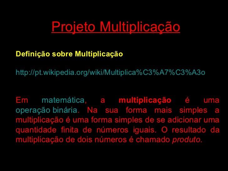 Projeto Multiplicação Definição sobre Multiplicação http://pt.wikipedia.org/wiki/Multiplica %C3%A7%C3%A3o Em  matemática ,...