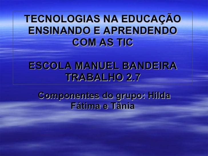 TECNOLOGIAS NA EDUCAÇÃO ENSINANDO E APRENDENDO COM AS TIC ESCOLA MANUEL BANDEIRA TRABALHO 2.7 Componentes do grupo: Hilda ...