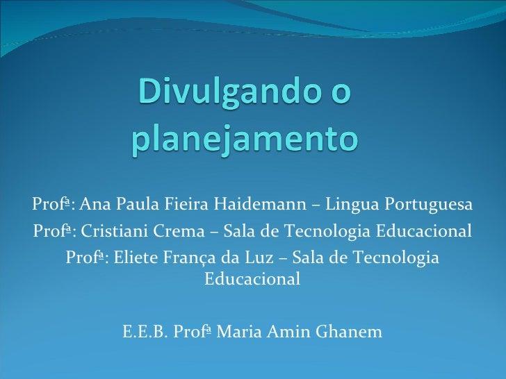 Profª: Ana Paula Fieira Haidemann – Lingua Portuguesa Profª: Cristiani Crema – Sala de Tecnologia Educacional Profª: Eliet...