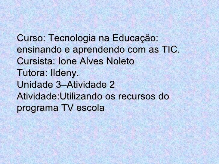Curso: Tecnologia na Educação: ensinando e aprendendo com as TIC. Cursista: Ione Alves Noleto Tutora: Ildeny. Unidade 3–At...