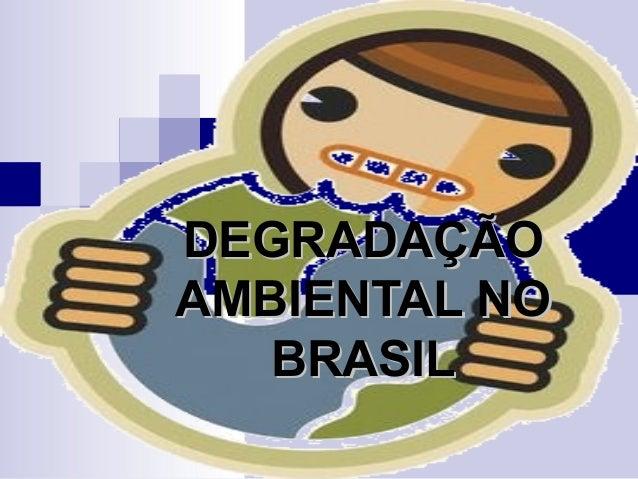 DEGRADAÇÃODEGRADAÇÃO AMBIENTAL NOAMBIENTAL NO BRASILBRASIL
