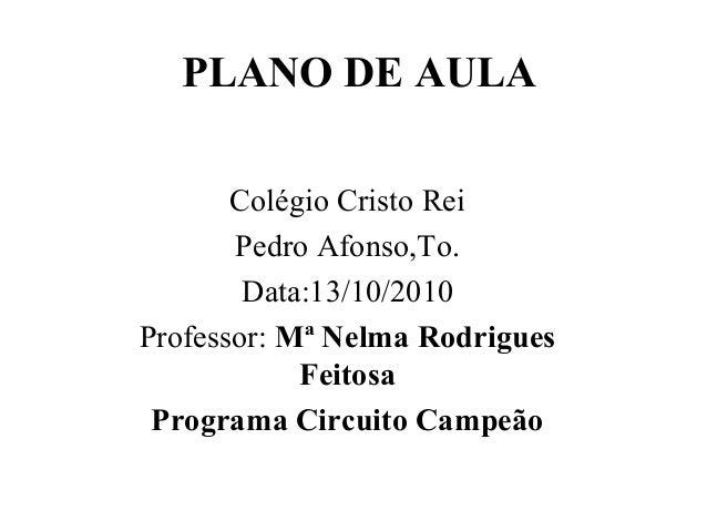 PLANO DE AULA   ColégioCristoRei PedroAfonso,To. Data:13/10/2010 Professor:Mª Nelma Rodrigues Feitosa Programa Circu...