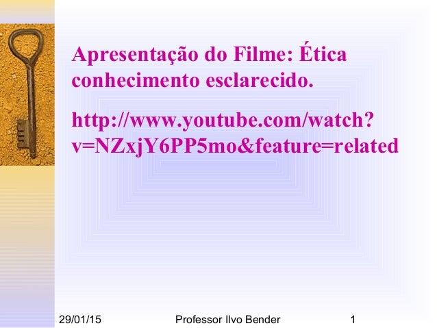 29/01/15 Professor Ilvo Bender 1 Apresentação do Filme: Ética conhecimento esclarecido. http://www.youtube.com/watch? v=NZ...