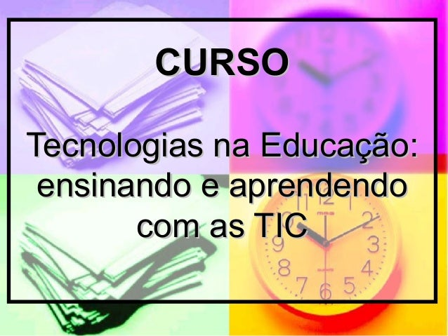 CURSOCURSO Tecnologias na Educação:Tecnologias na Educação: ensinando e aprendendoensinando e aprendendo com as TICcom as ...