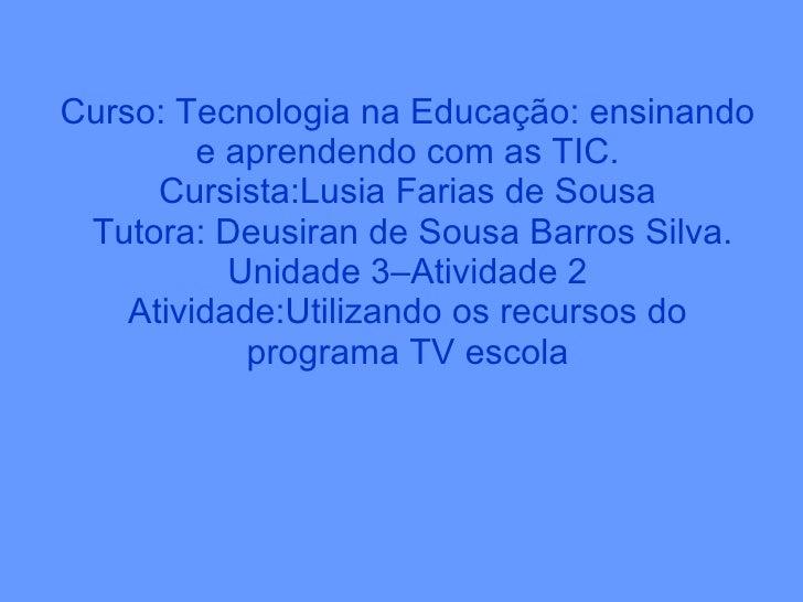 Curso: Tecnologia na Educação: ensinando e aprendendo com as TIC. Cursista:Lusia Farias de Sousa  Tutora: Deusiran de Sous...