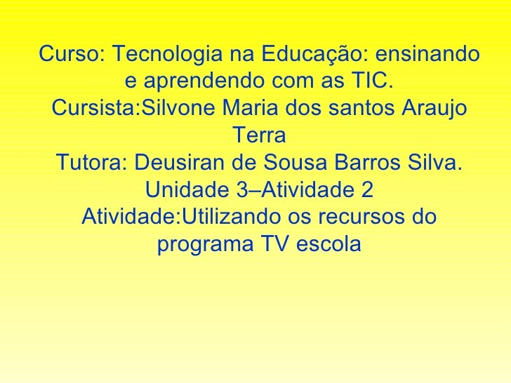 Curso: Tecnologia na Educação: ensinando e aprendendo com as TIC. Cursista:Silvone Maria dos santos Araujo Terra Tutora: D...