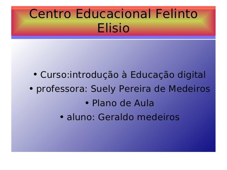 Centro Educacional Felinto Elisio <ul><ul><li>Curso:introdução à Educação digital </li></ul></ul><ul><ul><li>professora: S...