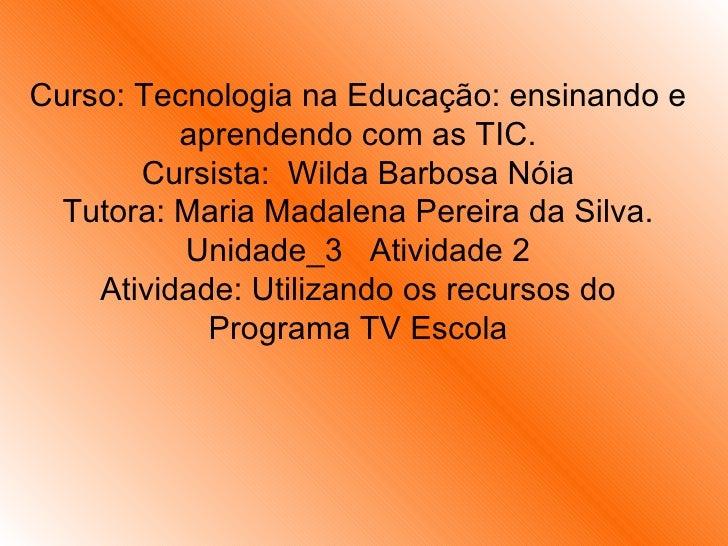 Curso: Tecnologia na Educação: ensinando e aprendendo com as TIC. Cursista:  Wilda Barbosa Nóia Tutora: Maria Madalena Per...