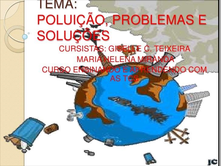 TEMA:POLUIÇÃO, PROBLEMAS ESOLUÇÕES   CURSISTAS: GISELLE C. TEIXEIRA       MARIA HELENA MIRANDACURSO ENSINANDO E APRENDENDO...