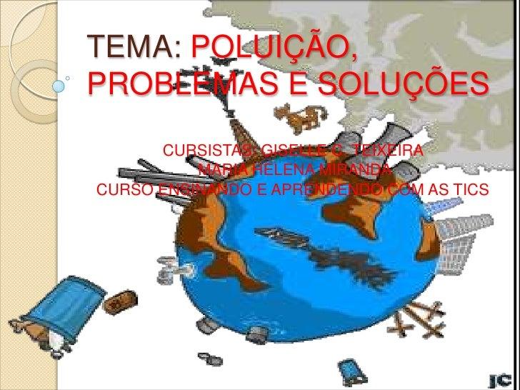 TEMA: POLUIÇÃO,PROBLEMAS E SOLUÇÕES      CURSISTAS: GISELLE C. TEIXEIRA          MARIA HELENA MIRANDACURSO ENSINANDO E APR...