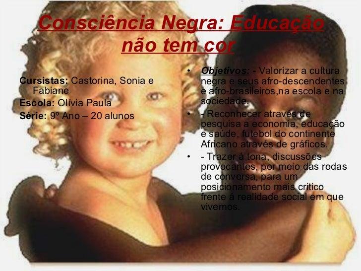 Consciência Negra: Educação não tem cor   <ul><li>Cursistas:  Castorina, Sonia e Fabiane </li></ul><ul><li>Escola:  Olívia...