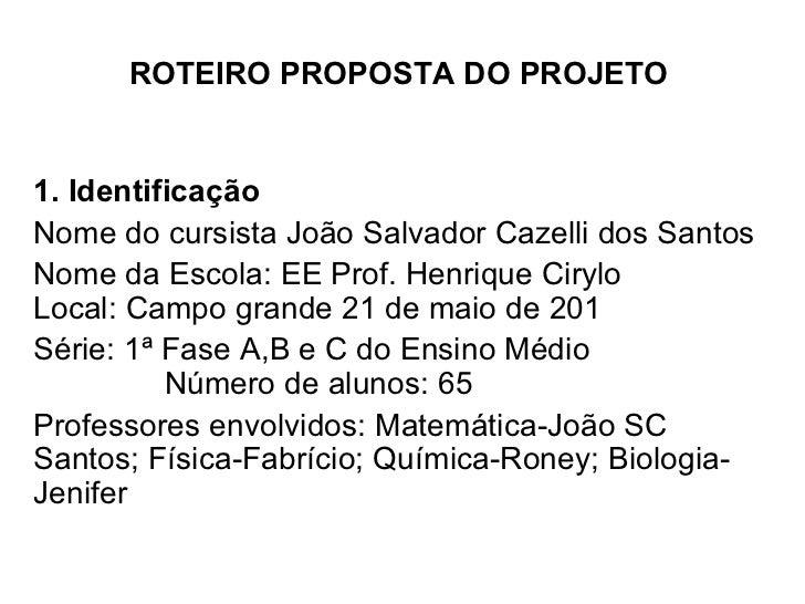 ROTEIRO PROPOSTA DO PROJETO 1. Identificação  Nome do cursista João Salvador Cazelli dos Santos Nome da Escola: EE Prof. H...