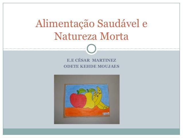 Alimentação Saudável e    Natureza Morta      E.E CÉSAR MARTINEZ     ODETE KEHDE MOUJAES