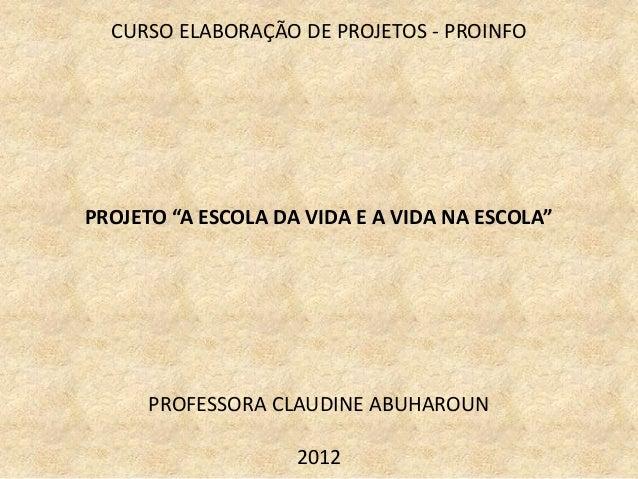 """CURSO ELABORAÇÃO DE PROJETOS - PROINFOPROJETO """"A ESCOLA DA VIDA E A VIDA NA ESCOLA""""      PROFESSORA CLAUDINE ABUHAROUN    ..."""