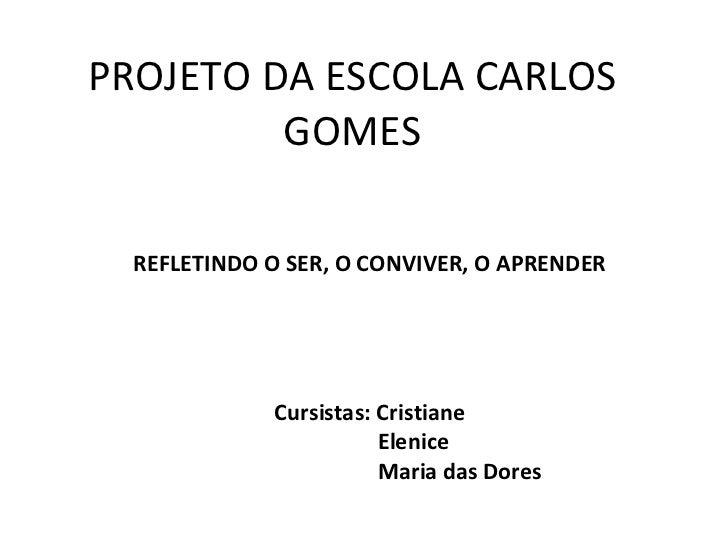 PROJETO DA ESCOLA CARLOS GOMES REFLETINDO O SER, O CONVIVER, O APRENDER Cursistas: Cristiane Elenice Maria das Dores