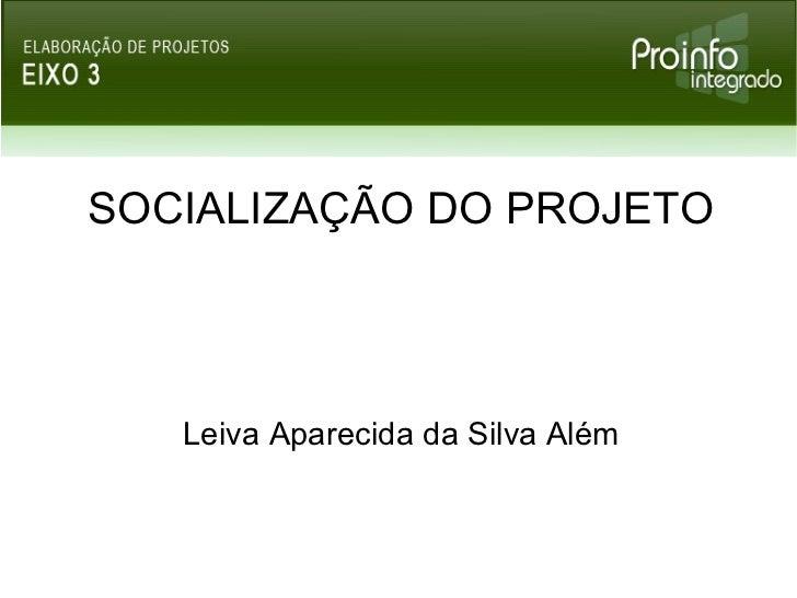 SOCIALIZAÇÃO DO PROJETO Leiva Aparecida da Silva Além