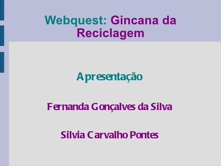 Webquest:   Gincana da Reciclagem Apresentação Fernanda Gonçalves da Silva Silvia Carvalho Pontes
