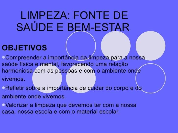 LIMPEZA: FONTE DE SAÚDE E BEM-ESTAR  <ul><li>OBJETIVOS </li></ul><ul><li>Compreender a importância da limpeza para a nossa...