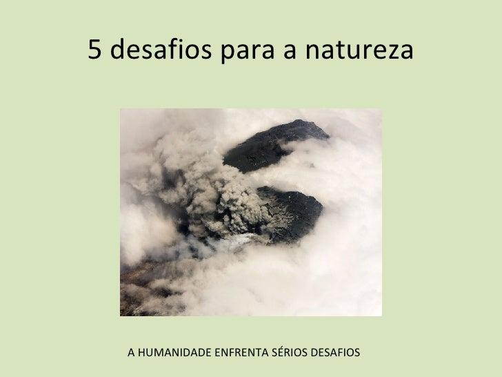 5 desafios para a natureza A HUMANIDADE ENFRENTA SÉRIOS DESAFIOS