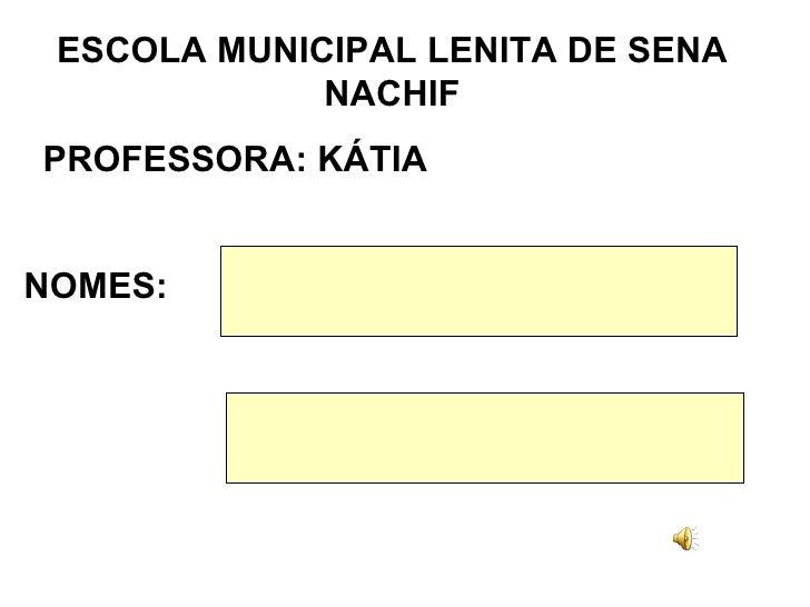ESCOLA MUNICIPAL LENITA DE SENA NACHIF PROFESSORA: KÁTIA NOMES: