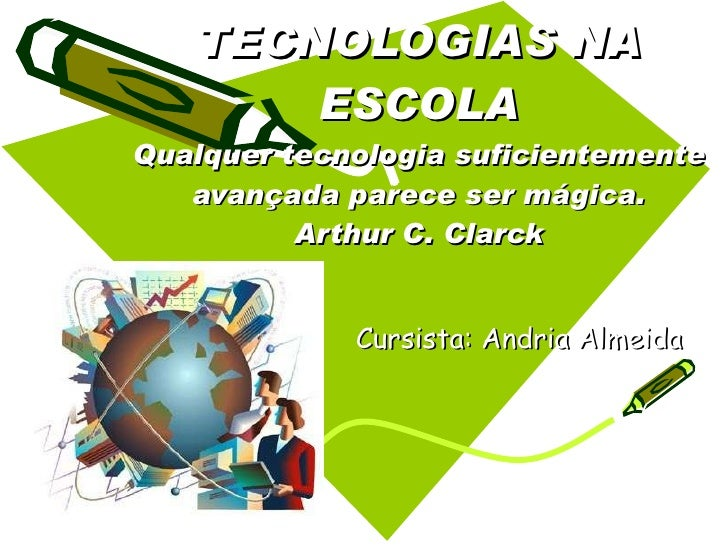 TECNOLOGIAS NA ESCOLA Qualquer tecnologia suficientemente avançada parece ser mágica. Arthur C. Clarck Cursista: Andria Al...