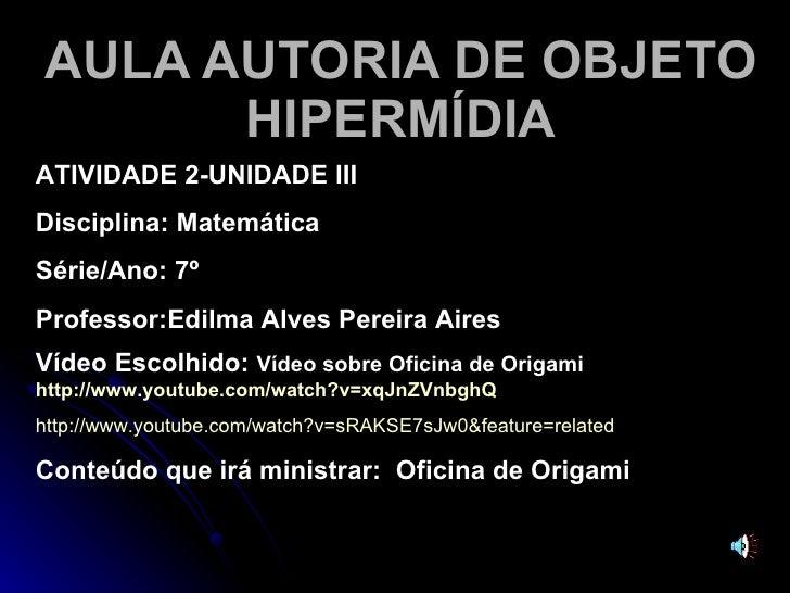 AULA AUTORIA DE OBJETO HIPERMÍDIA ATIVIDADE 2-UNIDADE III Disciplina: Matemática  Série/Ano: 7º  Professor:Edilma Alves Pe...
