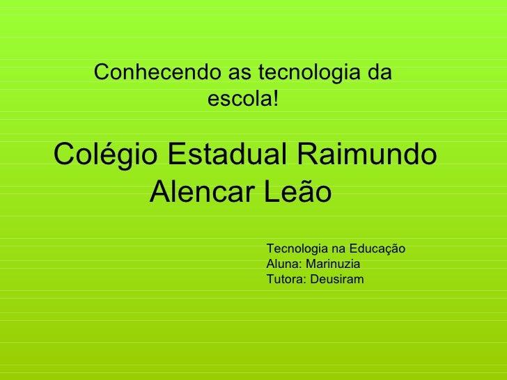 Colégio Estadual Raimundo Alencar Leão  Conhecendo as tecnologia da escola! Tecnologia na Educação Aluna: Marinuzia Tutora...