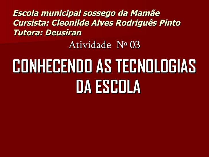 Escola municipal sossego da Mamãe Cursista: Cleonilde Alves Rodriguês Pinto Tutora: Deusiran  <ul><li>Atividade  Nº 03 </l...