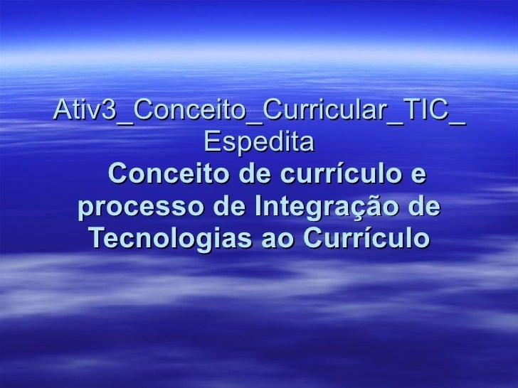 Ativ3_Conceito_Curricular_TIC_Espedita   Conceito de currículo e processo de Integração de Tecnologias ao Currículo