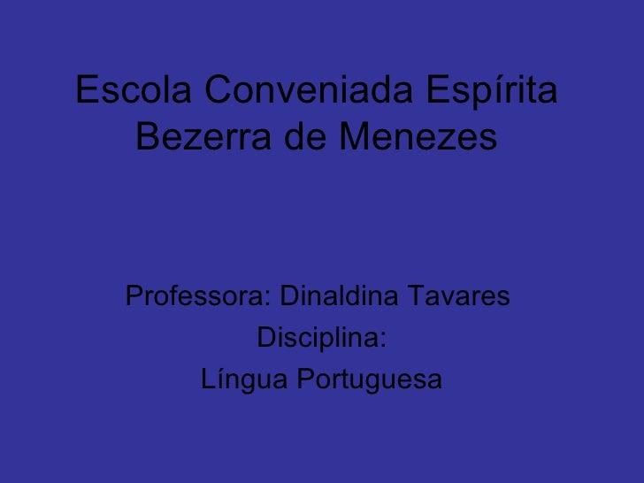 Escola Conveniada Espírita Bezerra de Menezes Professora: Dinaldina Tavares  Disciplina: Língua Portuguesa