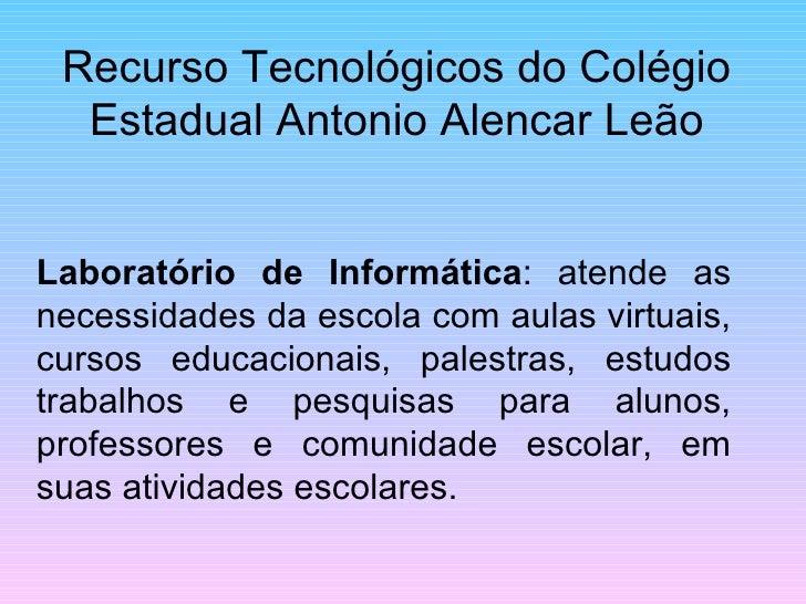 Recurso Tecnológicos do Colégio Estadual Antonio Alencar Leão Laboratório de Informática : atende as necessidades da escol...