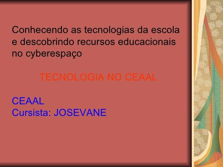 Conhecendo as tecnologias da escola e descobrindo recursos educacionais no cyberespaço TECNOLOGIA NO CEAAL CEAAL Cursista:...