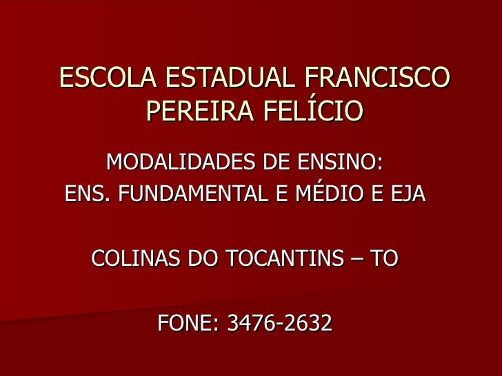 ESCOLA ESTADUAL FRANCISCO PEREIRA FELÍCIO MODALIDADES DE ENSINO: ENS. FUNDAMENTAL E MÉDIO E EJA COLINAS DO TOCANTINS – TO ...