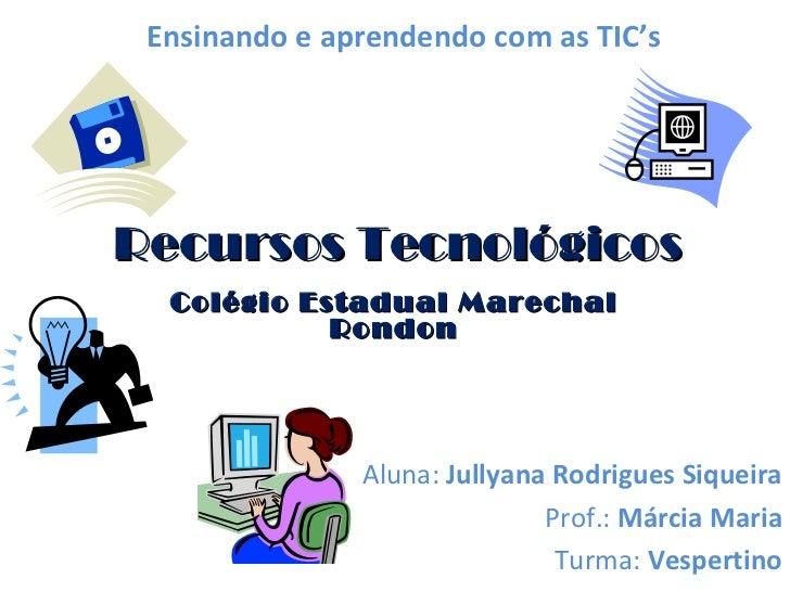 Recursos Tecnológicos Colégio Estadual Marechal Rondon Aluna:  Jullyana Rodrigues Siqueira Prof.:  Márcia Maria Turma:  Ve...