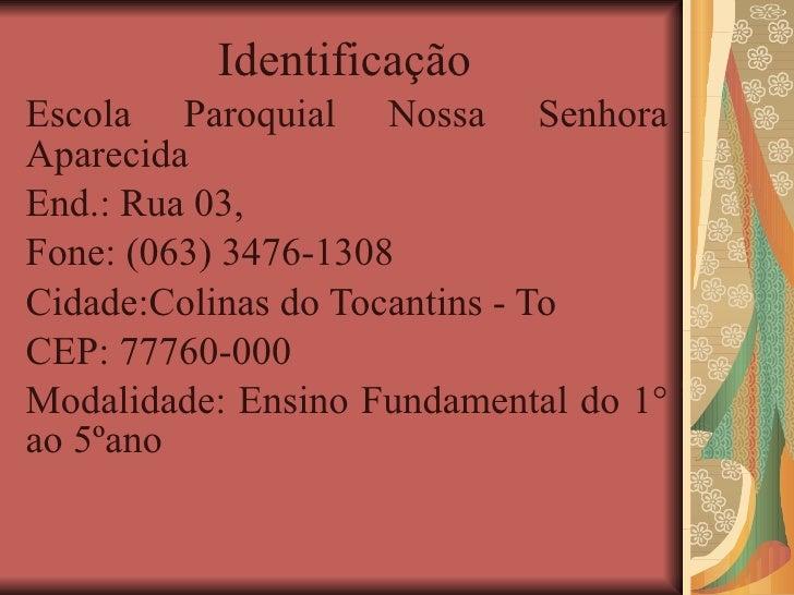 Identificação  Escola Paroquial Nossa Senhora Aparecida End.: Rua 03,  Fone: (063) 3476-1308 Cidade:Colinas do Tocantins -...