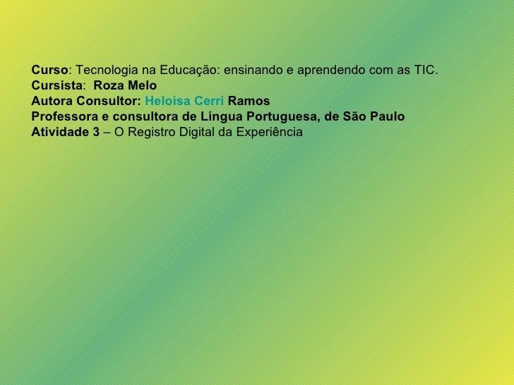 Curso : Tecnologia na Educação: ensinando e aprendendo com as TIC. Cursista :  Roza Melo Autora Consultor:  Heloísa  Cerri...