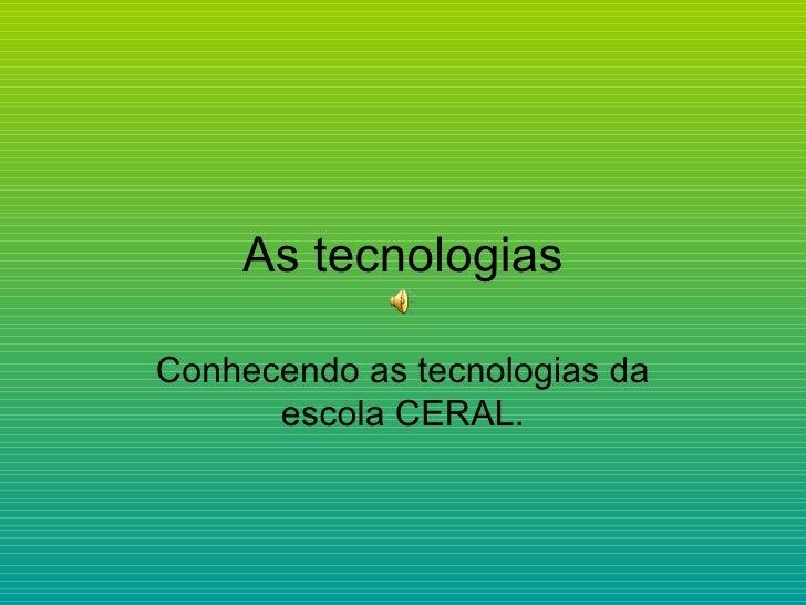 As tecnologias Conhecendo as tecnologias da escola CERAL.