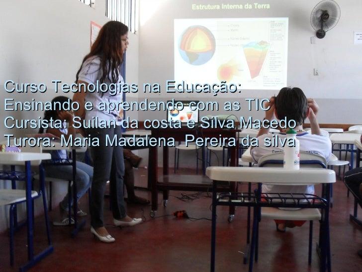 Curso Tecnologias na Educação: Ensinando e aprendendo com as TIC Cursista: Suilan da costa e Silva Macedo Turora: Maria Ma...