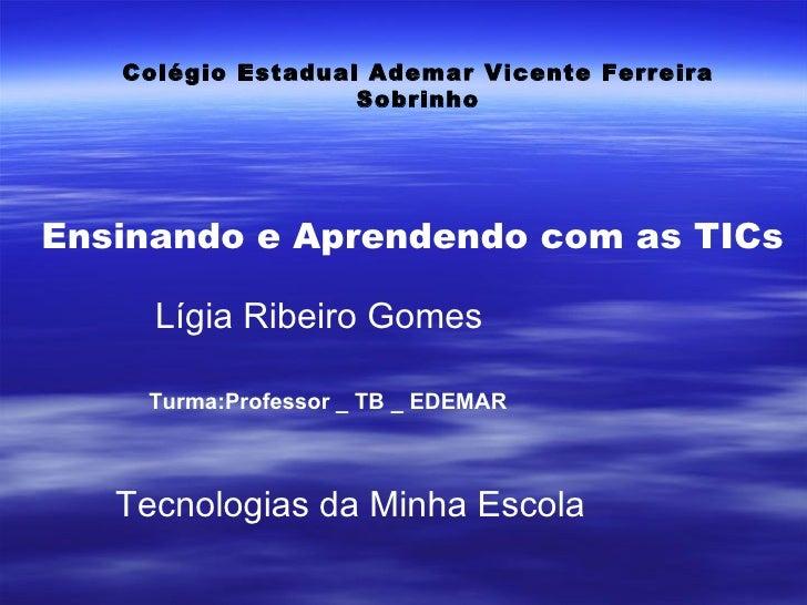 Colégio Estadual Ademar Vicente Ferreira Sobrinho Ensinando e Aprendendo com as TICs Lígia Ribeiro Gomes Turma:Professor _...