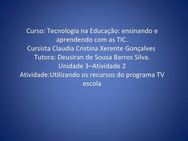Curso: Tecnologia na Educação: ensinando e aprendendo com as TIC. Cursista Claudia Cristina Xerente Gonçalves  Tutora: Deu...