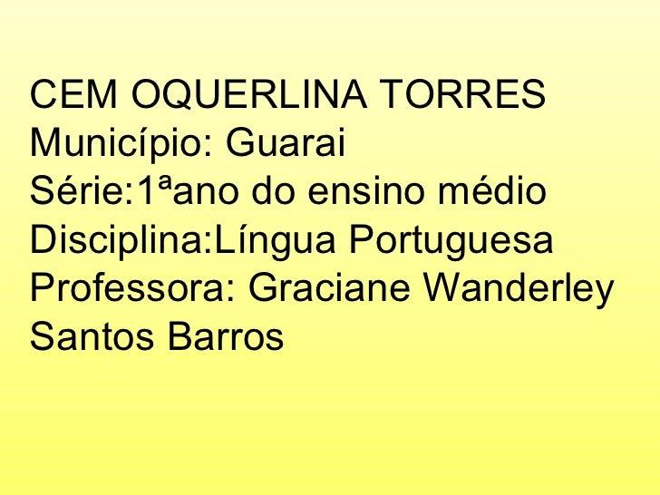 CEM OQUERLINA TORRES Município: Guarai Série:1ªano do ensino médio Disciplina:Língua Portuguesa Professora: Graciane Wande...