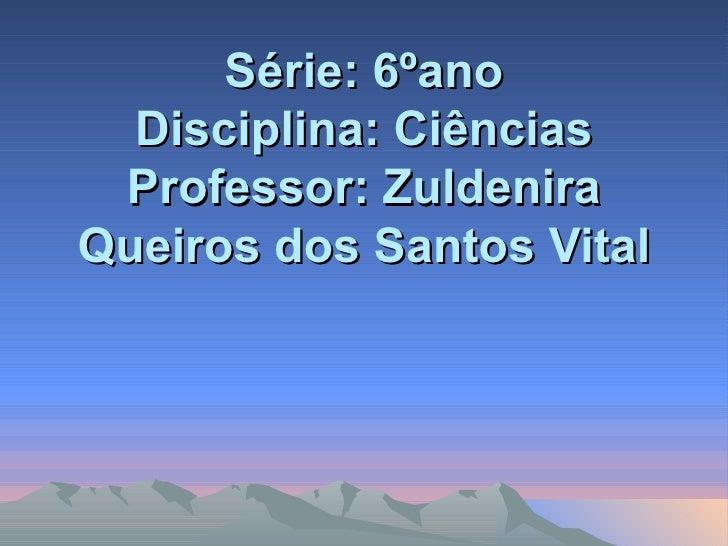 Série: 6ºano Disciplina: Ciências Professor: Zuldenira Queiros dos Santos Vital