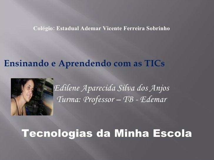 Ensinando e Aprendendo com as TICs Col é gio: Estadual Ademar Vicente Ferreira Sobrinho Edilene Aparecida Silva dos Anjos ...