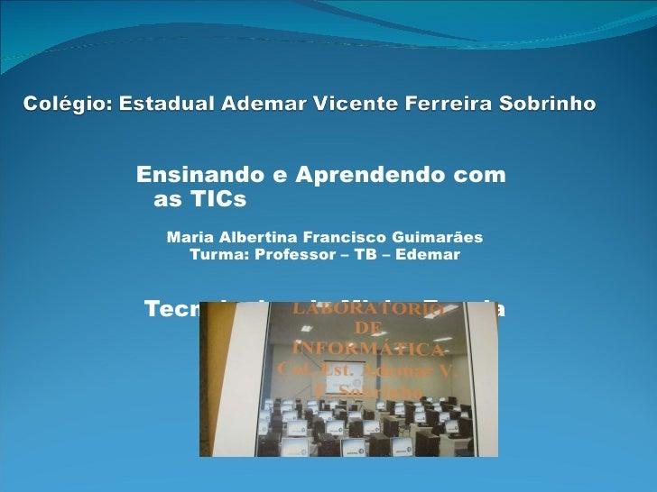 Ensinando e Aprendendo com  as TICs  Maria Albertina Francisco Guimarães Turma: Professor – TB – Edemar Tecnologias da Min...