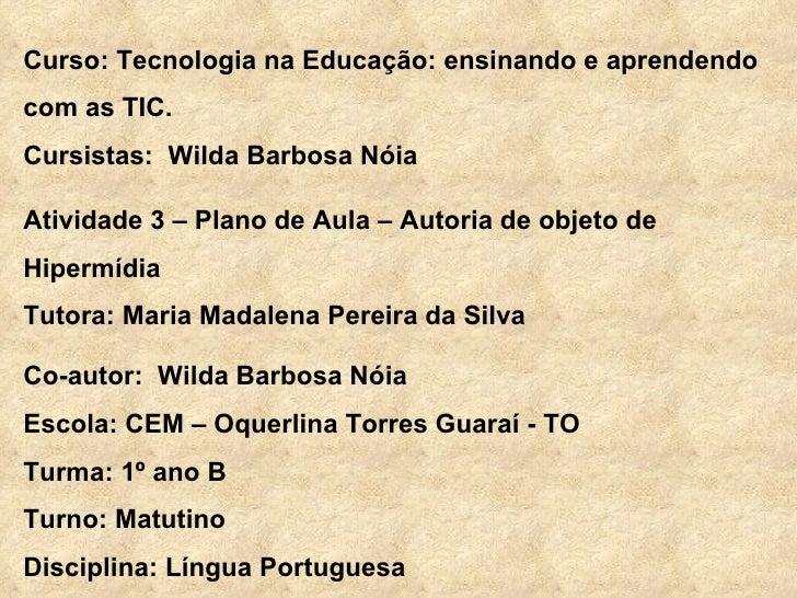 Curso: Tecnologia na Educação: ensinando e aprendendo com as TIC. Cursistas:  Wilda Barbosa Nóia Atividade 3 – Plano de Au...