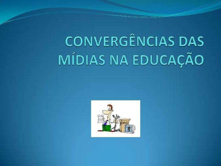 CONVERGÊNCIAS DAS MÍDIAS NA EDUCAÇÃO<br />