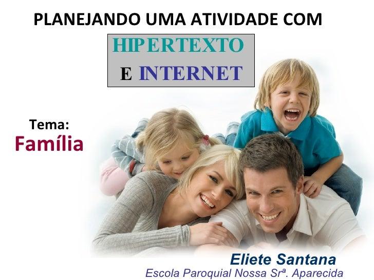 PLANEJANDO UMA ATIVIDADE COM   HIPERTEXTO   E   INTERNET Eliete Santana Escola Paroquial Nossa Srª. Aparecida Tema:   Famí...