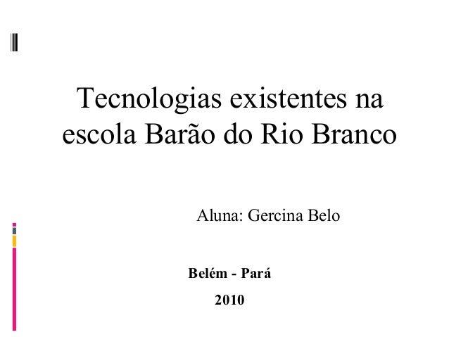 Tecnologias existentes na escola Barão do Rio Branco Aluna: Gercina Belo Belém - Pará 2010